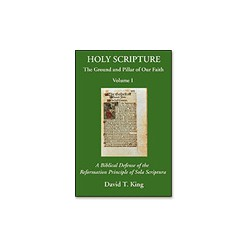 Holy Scripture: The Ground and Pillar of Our Faith, Vol. I