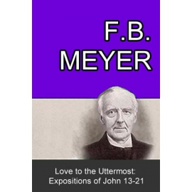 Love to the Uttermost: Expositions of John 13-21 by F. B. Meyer