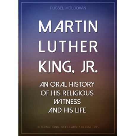 Martin Luther King, Jr.  A History of His Religious Witness and of His Life