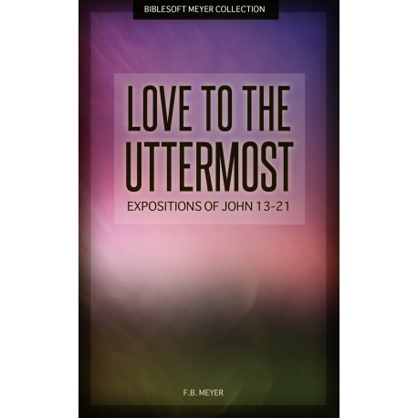 Love to the Uttermost: Expositions of John 13-21